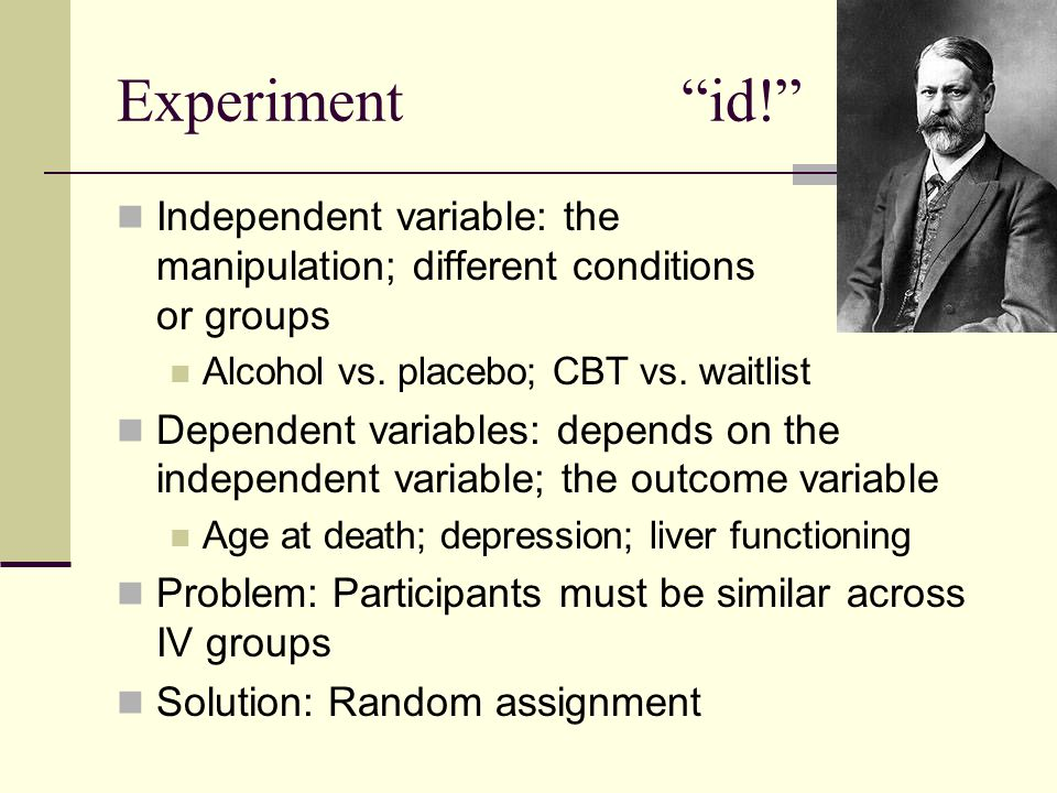 Experiment id! Independent variable: the manipulation; different conditions or groups Alcohol vs. placebo; CBT vs. waitlist Dependent variables: depen
