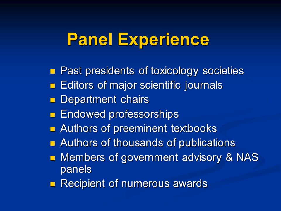 Panel Experience Past presidents of toxicology societies Past presidents of toxicology societies Editors of major scientific journals Editors of major scientific journals Department chairs Department chairs Endowed professorships Endowed professorships Authors of preeminent textbooks Authors of preeminent textbooks Authors of thousands of publications Authors of thousands of publications Members of government advisory & NAS panels Members of government advisory & NAS panels Recipient of numerous awards Recipient of numerous awards