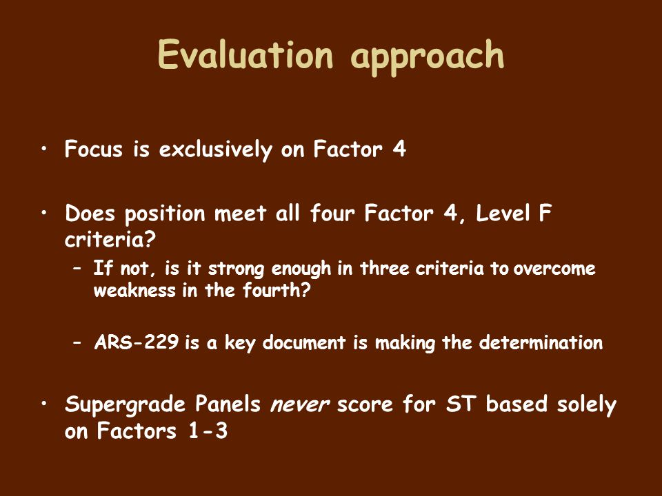 Evaluation approach Focus is exclusively on Factor 4 Does position meet all four Factor 4, Level F criteria? –If not, is it strong enough in three cri