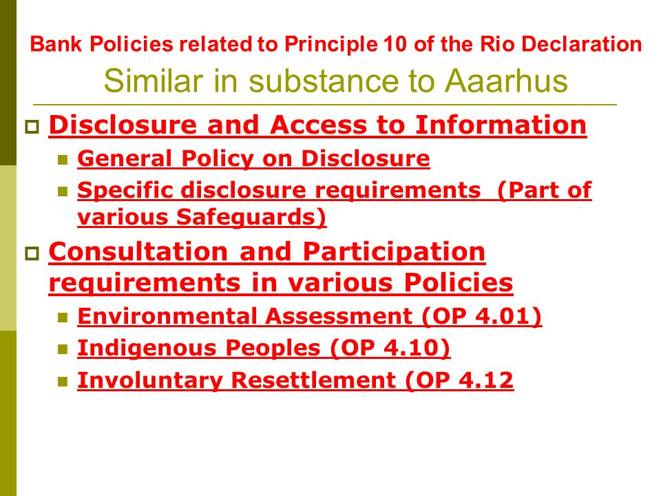 Bank Policies related to Principle 10 of the Rio Declaration Similar in substance to Aaarhus Disclosure and Access to Information General Policy on Disclosure Specific disclosure requirements (Part of various Safeguards) Consultation and Participation requirements in various Policies Environmental Assessment (OP 4.01) Indigenous Peoples (OP 4.10) Involuntary Resettlement (OP 4.12