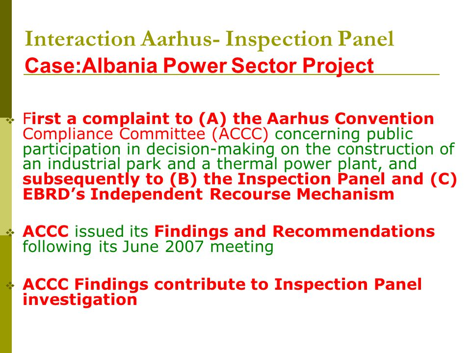Interaction Aarhus- Inspection Panel Case:Albania Power Sector Project First a complaint to (A) the Aarhus Convention Compliance Committee (ACCC) concerning public participation in decision-making on the construction of an industrial park and a thermal power plant, and subsequently to (B) the Inspection Panel and (C) EBRDs Independent Recourse Mechanism ACCC issued its Findings and Recommendations following its June 2007 meeting ACCC Findings contribute to Inspection Panel investigation