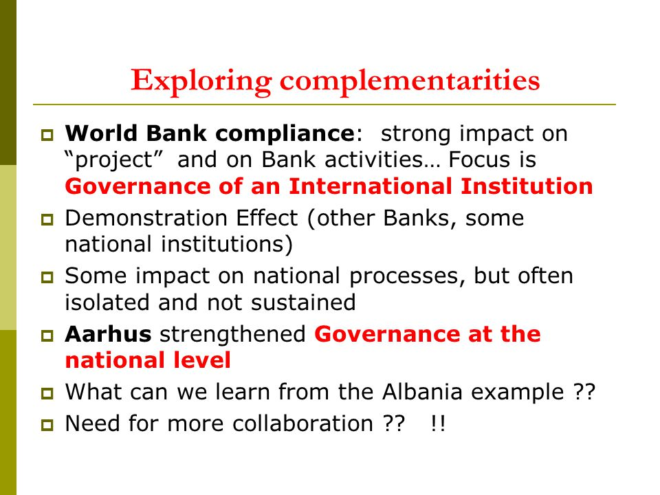 Exploring complementarities World Bank compliance: strong impact on project and on Bank activities… Focus is Governance of an International Institution Demonstration Effect (other Banks, some national institutions) Some impact on national processes, but often isolated and not sustained Aarhus strengthened Governance at the national level What can we learn from the Albania example .