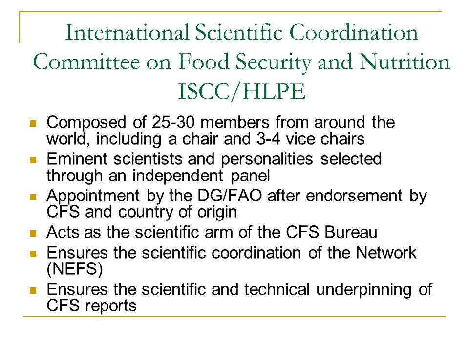 International Scientific Coordination Committee on Food Security and Nutrition ISCC/HLPE Composed of 25-30 members from around the world, including a