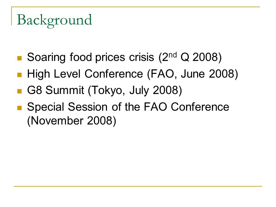 Background Soaring food prices crisis (2 nd Q 2008) High Level Conference (FAO, June 2008) G8 Summit (Tokyo, July 2008) Special Session of the FAO Con