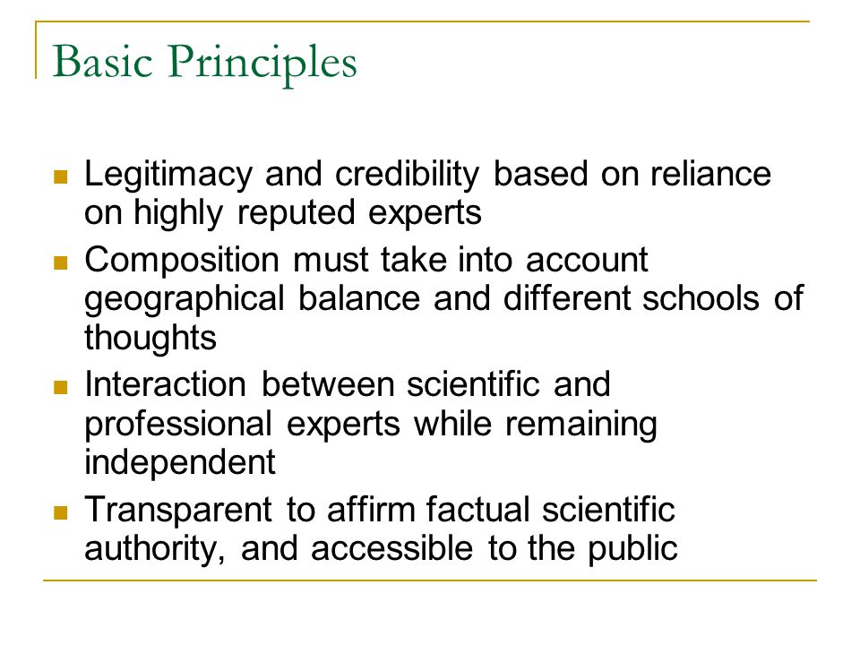 Basic Principles Legitimacy and credibility based on reliance on highly reputed experts Composition must take into account geographical balance and different schools of thoughts Interaction between scientific and professional experts while remaining independent Transparent to affirm factual scientific authority, and accessible to the public