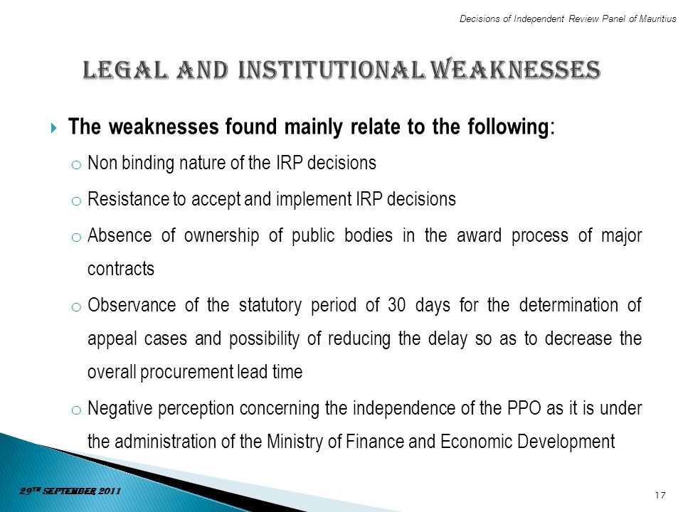 The weaknesses found mainly relate to the following : o Non binding nature of the IRP decisions o Resistance to accept and implement IRP decisions o A