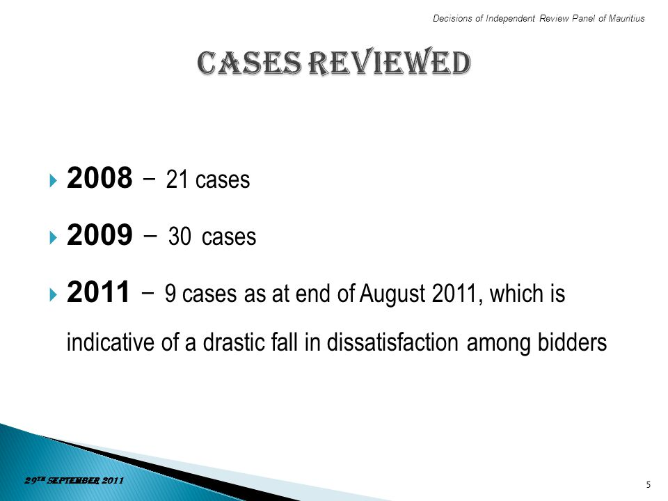2008 – 21 cases 2009 - 30 cases 2011 – 9 cases as at end of August 2011, which is indicative of a drastic fall in dissatisfaction among bidders 5 29 t