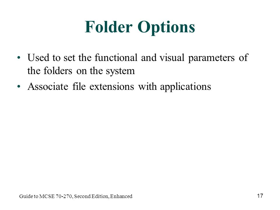 Guide to MCSE , Second Edition, Enhanced 17 Folder Options Used to set the functional and visual parameters of the folders on the system Associate file extensions with applications
