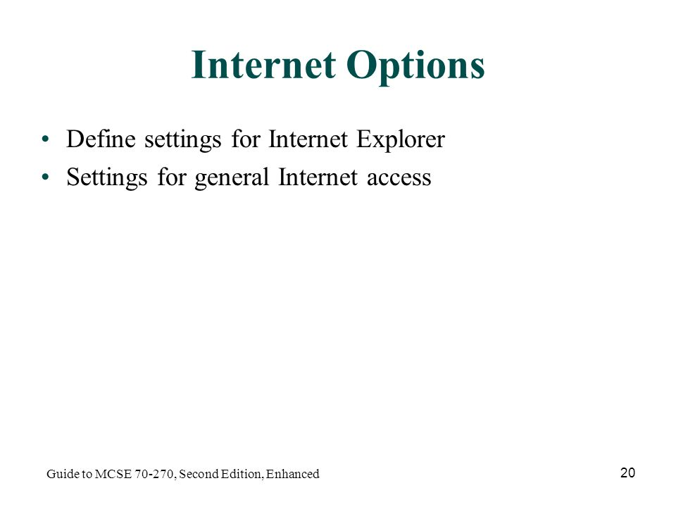 Guide to MCSE , Second Edition, Enhanced 20 Internet Options Define settings for Internet Explorer Settings for general Internet access