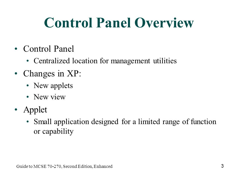 Guide to MCSE , Second Edition, Enhanced 3 Control Panel Overview Control Panel Centralized location for management utilities Changes in XP: New applets New view Applet Small application designed for a limited range of function or capability