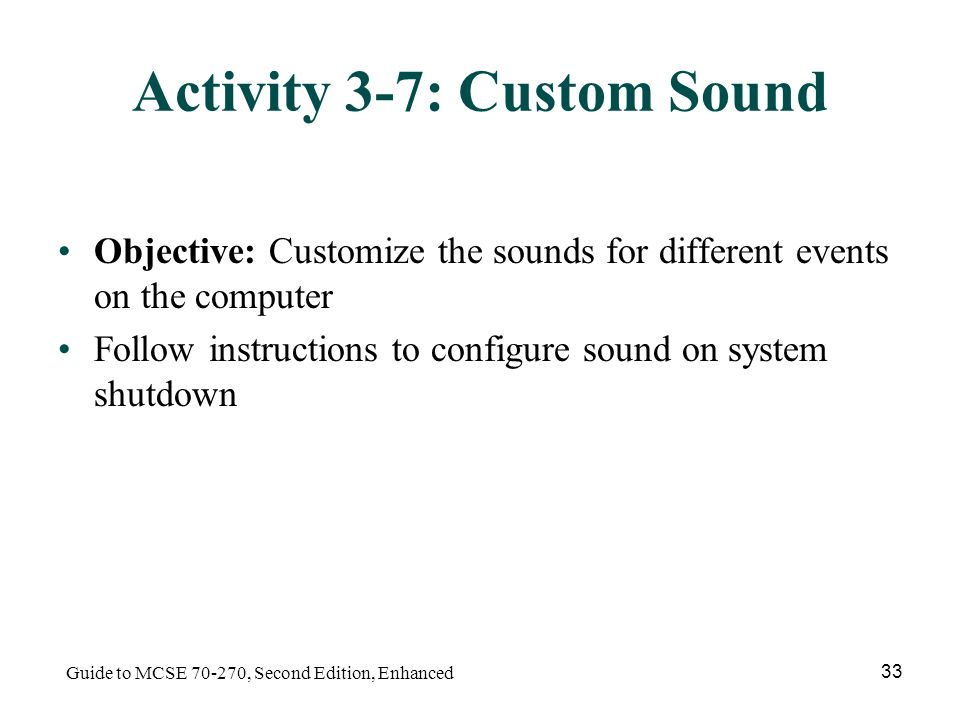 Guide to MCSE , Second Edition, Enhanced 33 Activity 3-7: Custom Sound Objective: Customize the sounds for different events on the computer Follow instructions to configure sound on system shutdown