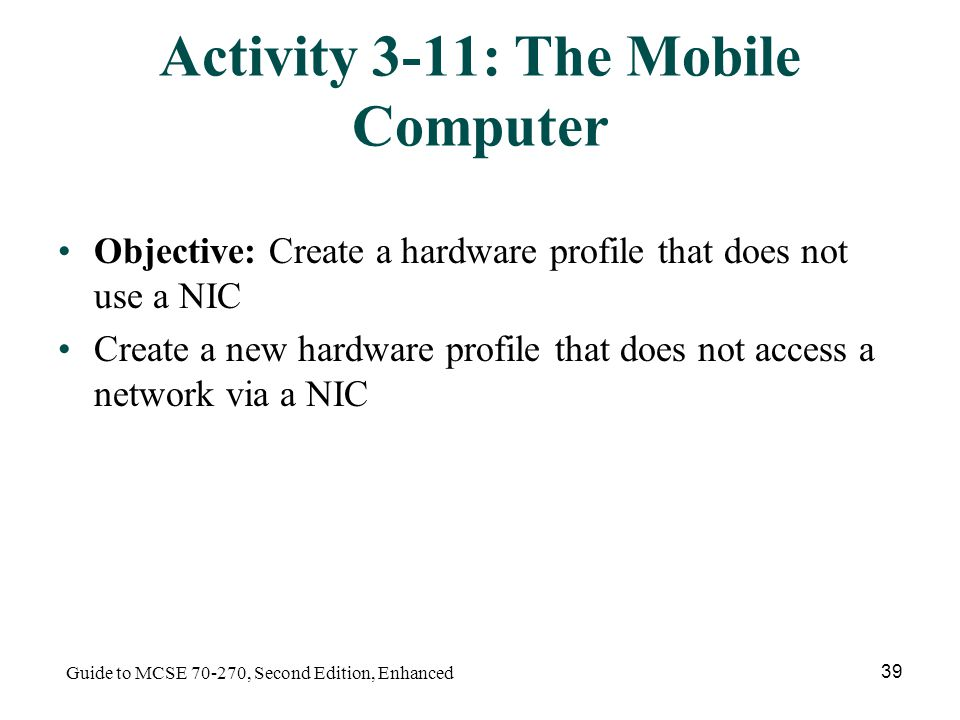 Guide to MCSE , Second Edition, Enhanced 39 Activity 3-11: The Mobile Computer Objective: Create a hardware profile that does not use a NIC Create a new hardware profile that does not access a network via a NIC