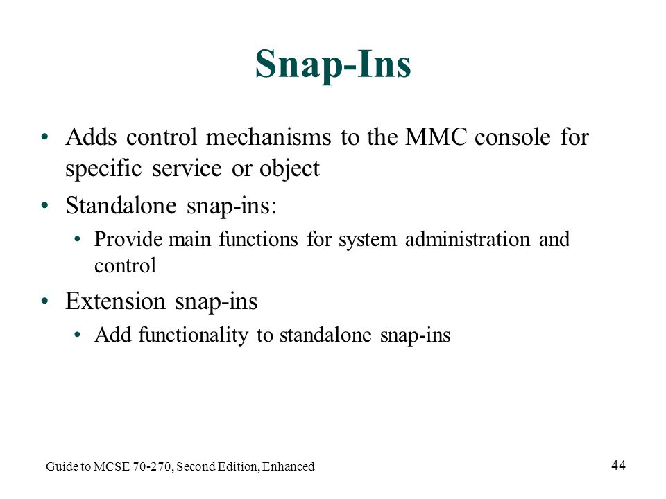 Guide to MCSE , Second Edition, Enhanced 44 Snap-Ins Adds control mechanisms to the MMC console for specific service or object Standalone snap-ins: Provide main functions for system administration and control Extension snap-ins Add functionality to standalone snap-ins