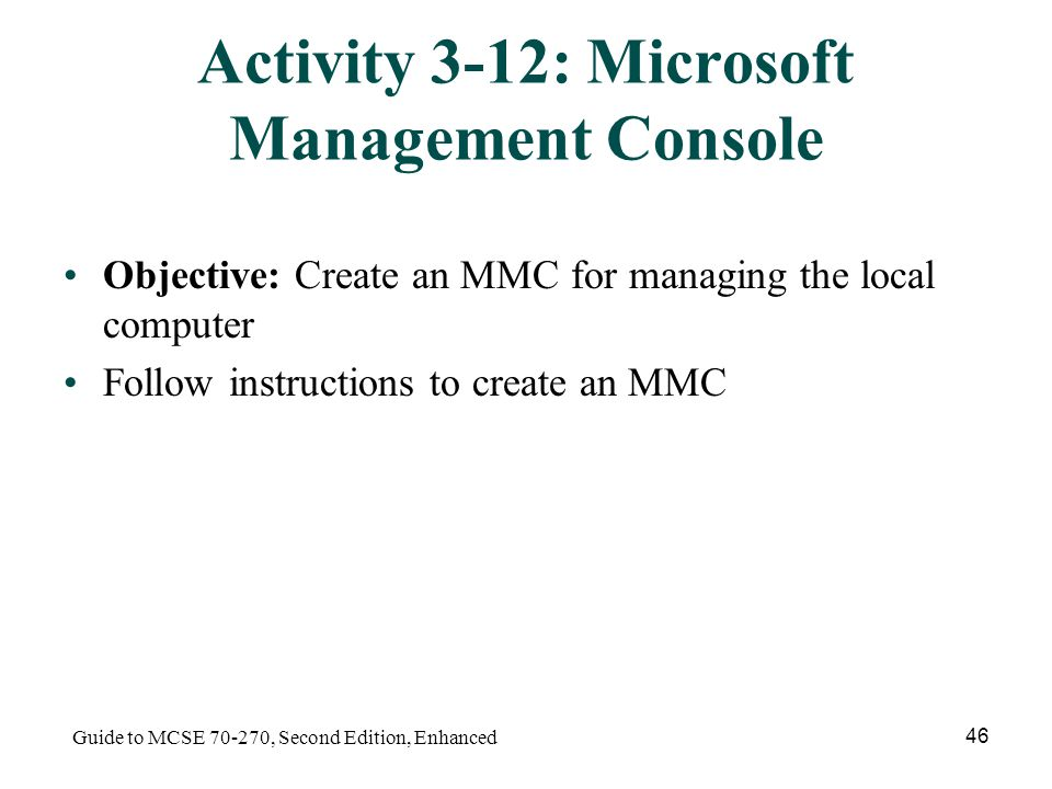 Guide to MCSE , Second Edition, Enhanced 46 Activity 3-12: Microsoft Management Console Objective: Create an MMC for managing the local computer Follow instructions to create an MMC