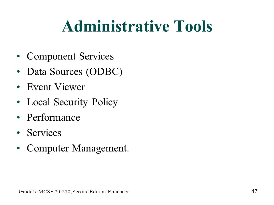 Guide to MCSE , Second Edition, Enhanced 47 Administrative Tools Component Services Data Sources (ODBC) Event Viewer Local Security Policy Performance Services Computer Management.
