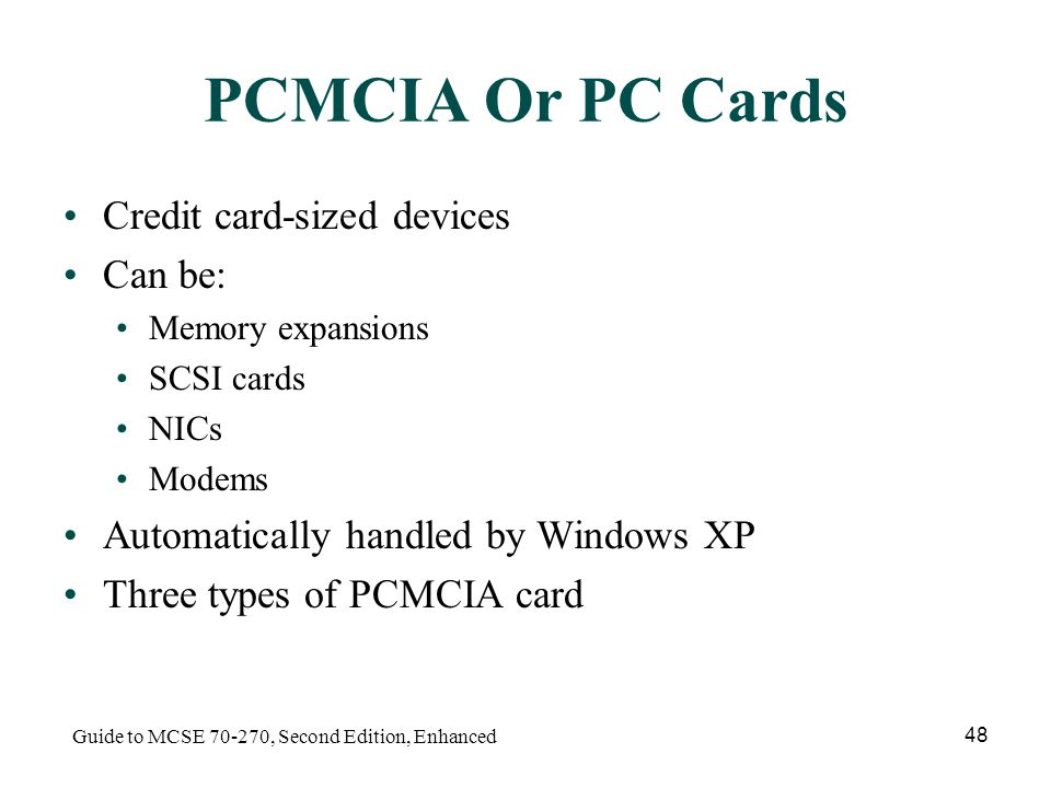 Guide to MCSE , Second Edition, Enhanced 48 PCMCIA Or PC Cards Credit card-sized devices Can be: Memory expansions SCSI cards NICs Modems Automatically handled by Windows XP Three types of PCMCIA card