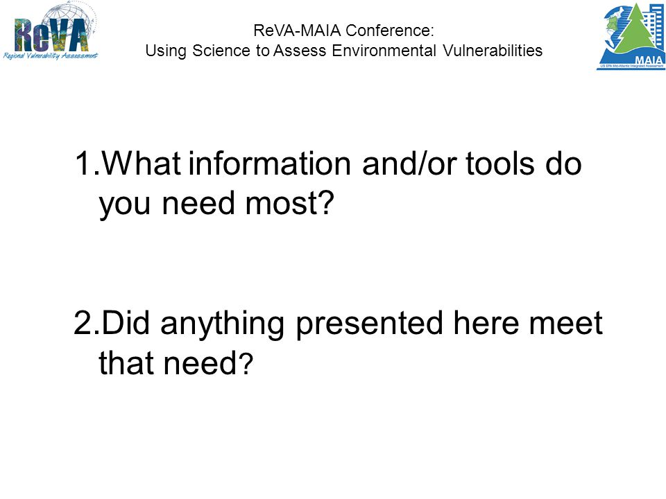ReVA-MAIA Conference: Using Science to Assess Environmental Vulnerabilities 1.What information and/or tools do you need most.