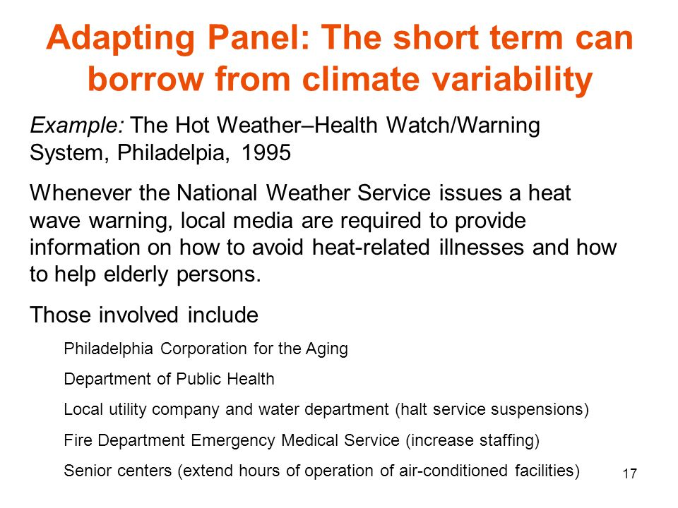 17 Adapting Panel: The short term can borrow from climate variability Example: The Hot Weather–Health Watch/Warning System, Philadelpia, 1995 Whenever the National Weather Service issues a heat wave warning, local media are required to provide information on how to avoid heat-related illnesses and how to help elderly persons.