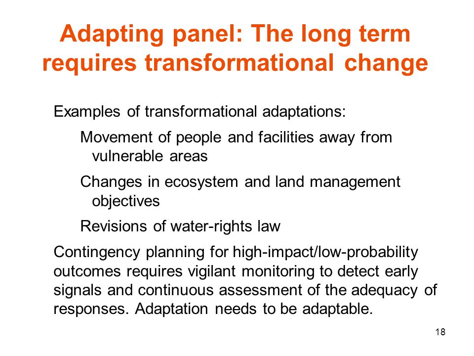 18 Examples of transformational adaptations: Movement of people and facilities away from vulnerable areas Changes in ecosystem and land management objectives Revisions of water-rights law Contingency planning for high-impact/low-probability outcomes requires vigilant monitoring to detect early signals and continuous assessment of the adequacy of responses.