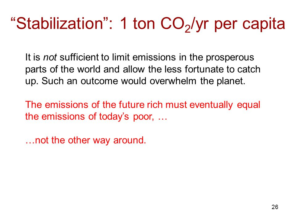 26 Stabilization: 1 ton CO 2 /yr per capita It is not sufficient to limit emissions in the prosperous parts of the world and allow the less fortunate to catch up.