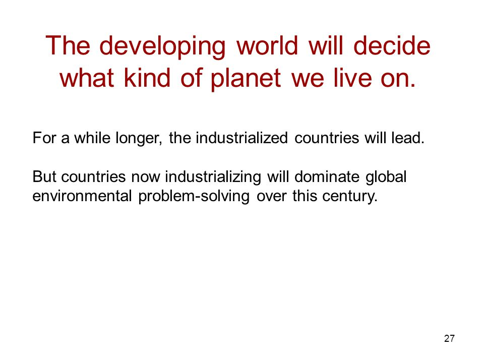 27 The developing world will decide what kind of planet we live on.