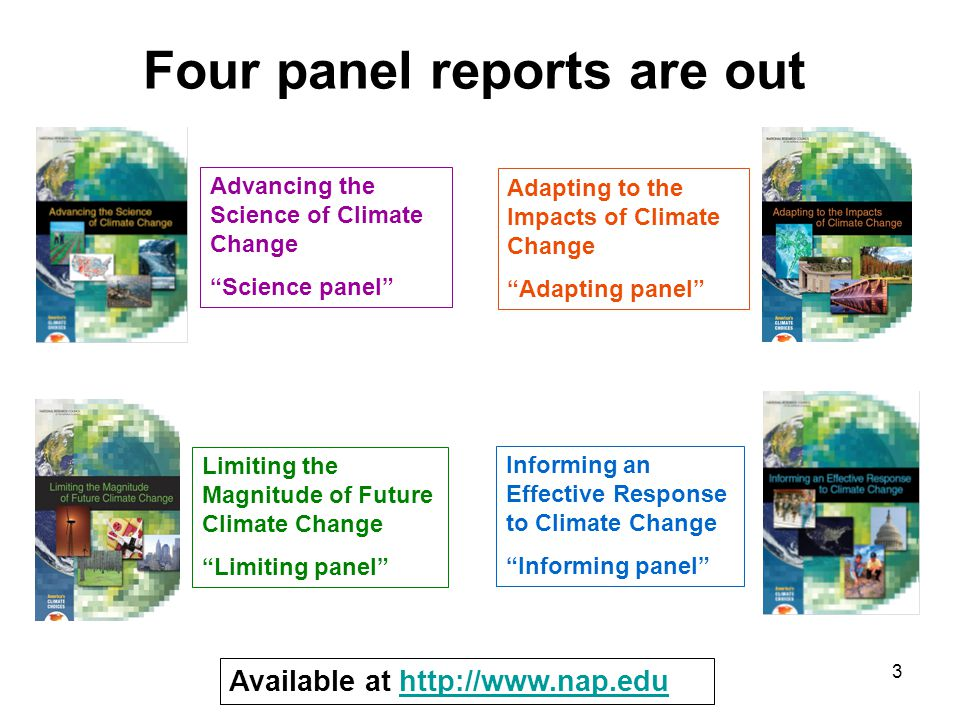 3 Four panel reports are out Advancing the Science of Climate Change Science panel Limiting the Magnitude of Future Climate Change Limiting panel Adapting to the Impacts of Climate Change Adapting panel Informing an Effective Response to Climate Change Informing panel Available at http://www.nap.eduhttp://www.nap.edu
