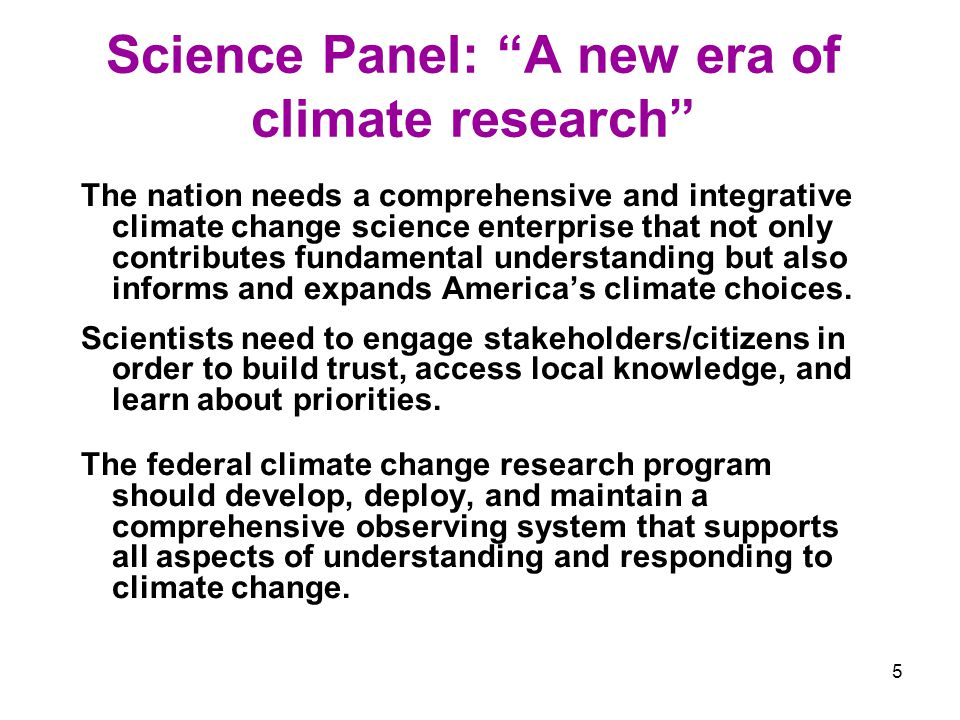 5 Science Panel: A new era of climate research The nation needs a comprehensive and integrative climate change science enterprise that not only contributes fundamental understanding but also informs and expands Americas climate choices.