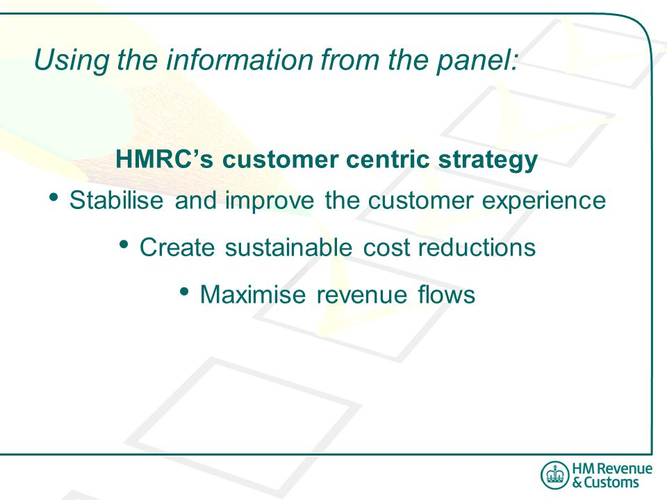 Using the information from the panel: HMRCs customer centric strategy Stabilise and improve the customer experience Create sustainable cost reductions Maximise revenue flows