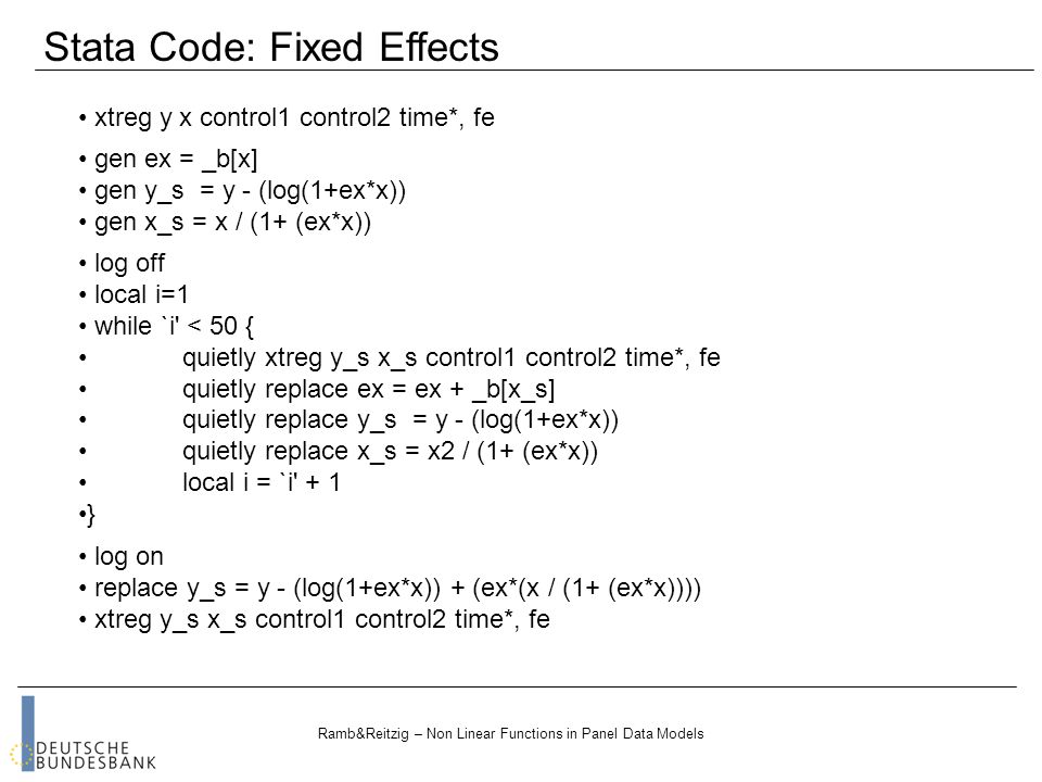 Ramb&Reitzig – Non Linear Functions in Panel Data Models xtreg y x control1 control2 time*, fe Stata Code: Fixed Effects gen ex = _b[x] gen y_s = y - (log(1+ex*x)) gen x_s = x / (1+ (ex*x)) log off local i=1 while `i < 50 { quietly xtreg y_s x_s control1 control2 time*, fe quietly replace ex = ex + _b[x_s] quietly replace y_s = y - (log(1+ex*x)) quietly replace x_s = x2 / (1+ (ex*x)) local i = `i + 1 } log on replace y_s = y - (log(1+ex*x)) + (ex*(x / (1+ (ex*x)))) xtreg y_s x_s control1 control2 time*, fe