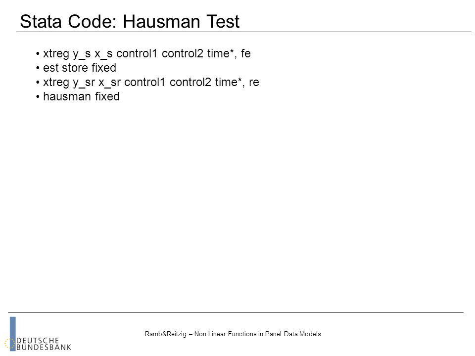 Ramb&Reitzig – Non Linear Functions in Panel Data Models xtreg y_s x_s control1 control2 time*, fe est store fixed xtreg y_sr x_sr control1 control2 time*, re hausman fixed Stata Code: Hausman Test