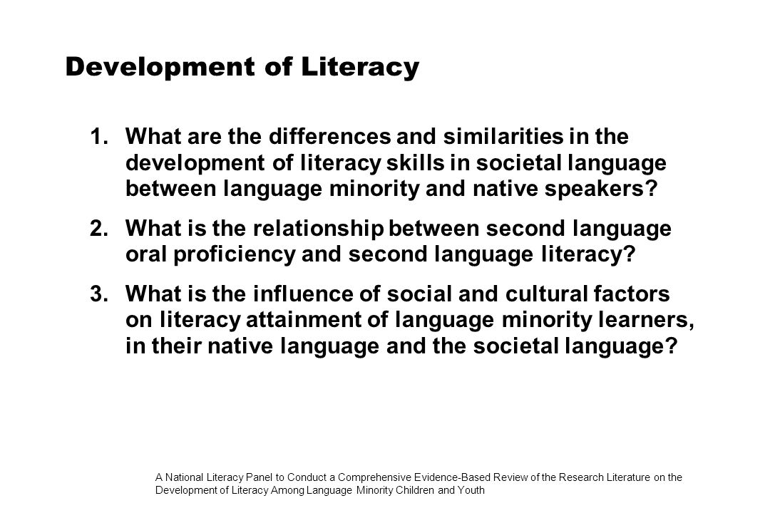 A National Literacy Panel to Conduct a Comprehensive Evidence-Based Review of the Research Literature on the Development of Literacy Among Language Minority Children and Youth Development of Literacy 1.What are the differences and similarities in the development of literacy skills in societal language between language minority and native speakers.