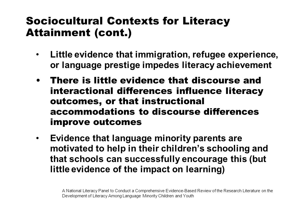 A National Literacy Panel to Conduct a Comprehensive Evidence-Based Review of the Research Literature on the Development of Literacy Among Language Minority Children and Youth Sociocultural Contexts for Literacy Attainment (cont.) Little evidence that immigration, refugee experience, or language prestige impedes literacy achievement There is little evidence that discourse and interactional differences influence literacy outcomes, or that instructional accommodations to discourse differences improve outcomes Evidence that language minority parents are motivated to help in their childrens schooling and that schools can successfully encourage this (but little evidence of the impact on learning)