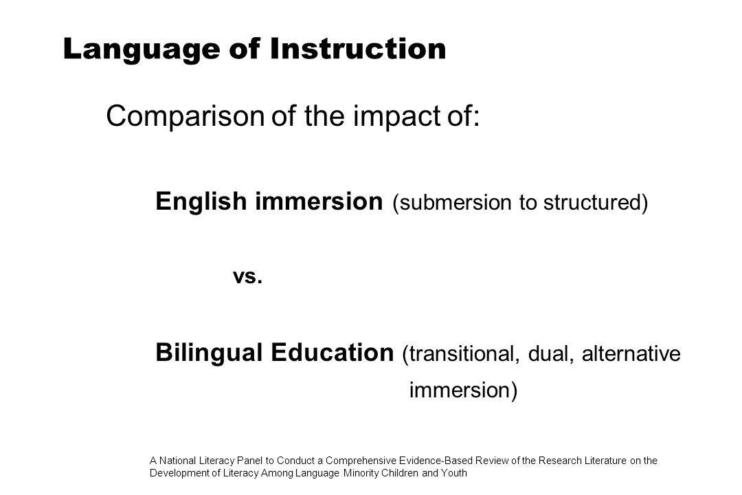 A National Literacy Panel to Conduct a Comprehensive Evidence-Based Review of the Research Literature on the Development of Literacy Among Language Minority Children and Youth Language of Instruction Comparison of the impact of: English immersion (submersion to structured) vs.