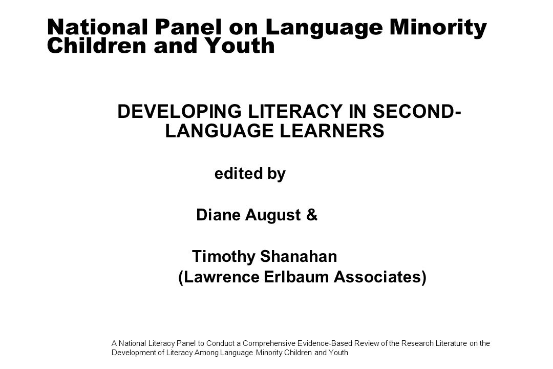 A National Literacy Panel to Conduct a Comprehensive Evidence-Based Review of the Research Literature on the Development of Literacy Among Language Minority Children and Youth National Panel on Language Minority Children and Youth DEVELOPING LITERACY IN SECOND- LANGUAGE LEARNERS edited by Diane August & Timothy Shanahan (Lawrence Erlbaum Associates)