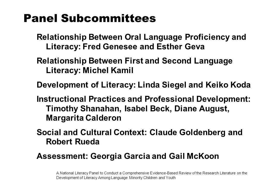 A National Literacy Panel to Conduct a Comprehensive Evidence-Based Review of the Research Literature on the Development of Literacy Among Language Minority Children and Youth Methodological, Research, and Administrative Support Methodologists: David Francis (panelist), Frederick Erickson Research Support: Daniel Bekele, Cheryl Dressler, Jennifer Kang, Nonie Lesaux, Adele Lafrance, Marjolaine Limbos, Elana Peled Administrative Support: Grace Burkart, Christina Card, Virginia Ceaser Advisors: Sandra Baxter, Phoebe Cottingham, Gil Garcia, Peggy McCardle, Susan Sanchez