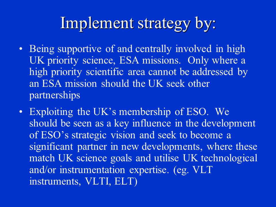 Implement strategy by: Being supportive of and centrally involved in high UK priority science, ESA missions. Only where a high priority scientific are