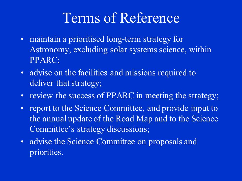 Terms of Reference maintain a prioritised long-term strategy for Astronomy, excluding solar systems science, within PPARC; advise on the facilities an