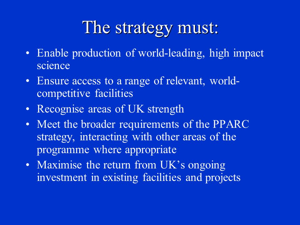 The strategy must: Allow appropriate prioritisation between new and diminishing science areas and associated facilities Provide a balanced programme including ground- and space-based instrumentation, technology development and theoretical work Provide a route to developing and encouraging long-term, blue-sky projects (e.g.