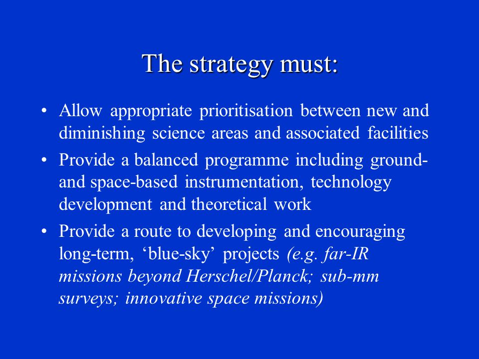 The strategy must: Allow appropriate prioritisation between new and diminishing science areas and associated facilities Provide a balanced programme i