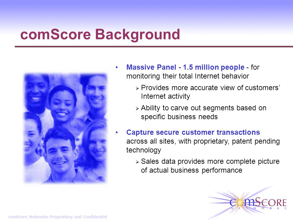 comScore Networks Proprietary and Confidential comScore Background Massive Panel - 1.5 million people - for monitoring their total Internet behavior Provides more accurate view of customers Internet activity Ability to carve out segments based on specific business needs Capture secure customer transactions across all sites, with proprietary, patent pending technology Sales data provides more complete picture of actual business performance