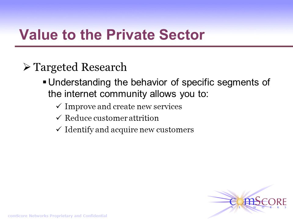 comScore Networks Proprietary and Confidential Value to the Private Sector Targeted Research Understanding the behavior of specific segments of the in