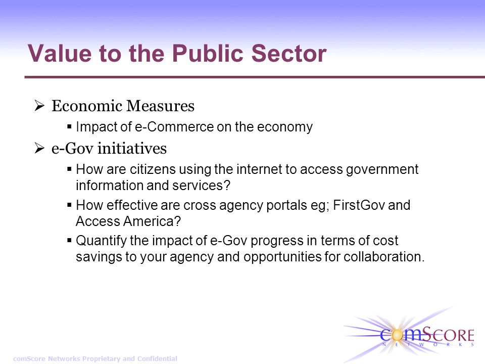 comScore Networks Proprietary and Confidential Value to the Public Sector Economic Measures Impact of e-Commerce on the economy e-Gov initiatives How are citizens using the internet to access government information and services.