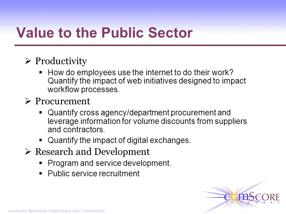 comScore Networks Proprietary and Confidential Value to the Public Sector Productivity How do employees use the internet to do their work? Quantify th