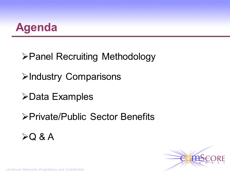 comScore Networks Proprietary and Confidential Agenda Panel Recruiting Methodology Industry Comparisons Data Examples Private/Public Sector Benefits Q