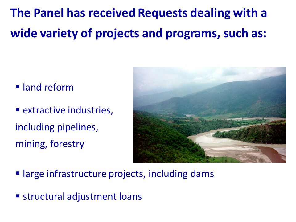 The Panel has received Requests dealing with a wide variety of projects and programs, such as: land reform extractive industries, including pipelines, mining, forestry large infrastructure projects, including dams structural adjustment loans