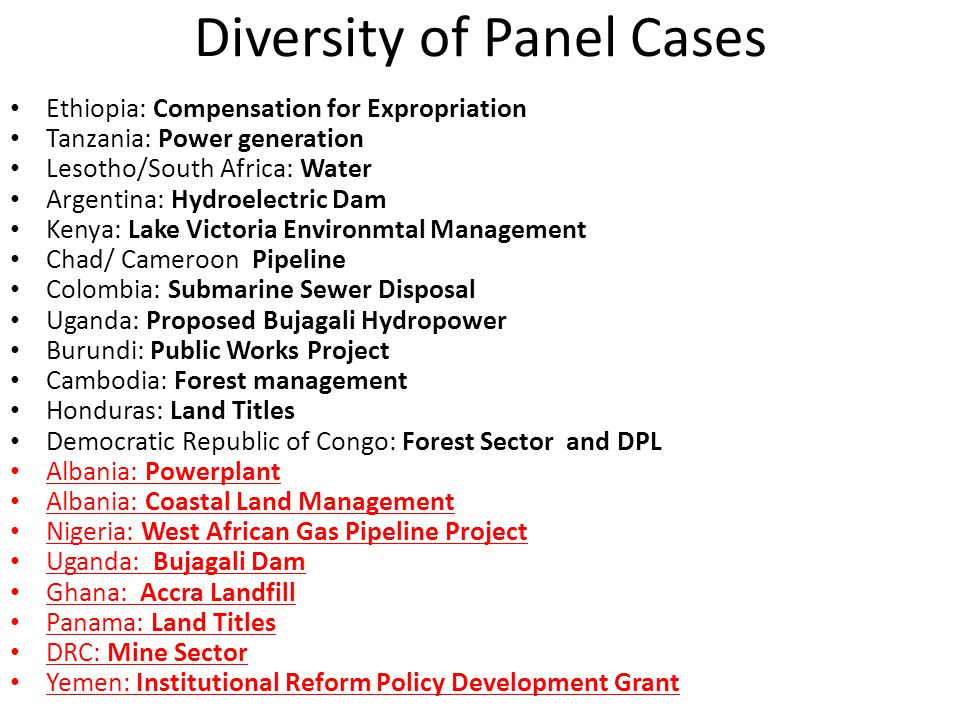 Diversity of Panel Cases Ethiopia: Compensation for Expropriation Tanzania: Power generation Lesotho/South Africa: Water Argentina: Hydroelectric Dam Kenya: Lake Victoria Environmtal Management Chad/ Cameroon Pipeline Colombia: Submarine Sewer Disposal Uganda: Proposed Bujagali Hydropower Burundi: Public Works Project Cambodia: Forest management Honduras: Land Titles Democratic Republic of Congo: Forest Sector and DPL Albania: Powerplant Albania: Coastal Land Management Nigeria: West African Gas Pipeline Project Uganda: Bujagali Dam Ghana: Accra Landfill Panama: Land Titles DRC: Mine Sector Yemen: Institutional Reform Policy Development Grant