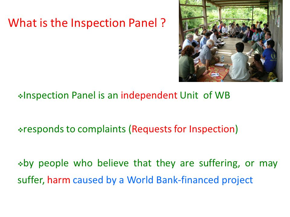 Inspection Panel is an independent Unit of WB responds to complaints (Requests for Inspection) by people who believe that they are suffering, or may suffer, harm caused by a World Bank-financed project What is the Inspection Panel