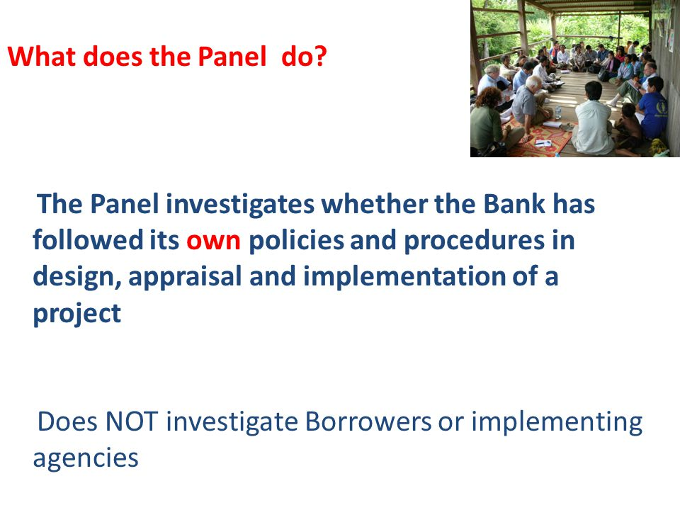 The Panel investigates whether the Bank has followed its own policies and procedures in design, appraisal and implementation of a project Does NOT investigate Borrowers or implementing agencies What does the Panel do
