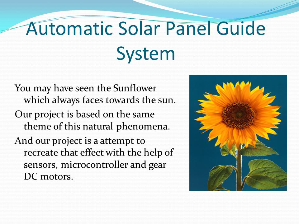 Automatic Solar Panel Guide System You may have seen the Sunflower which always faces towards the sun.