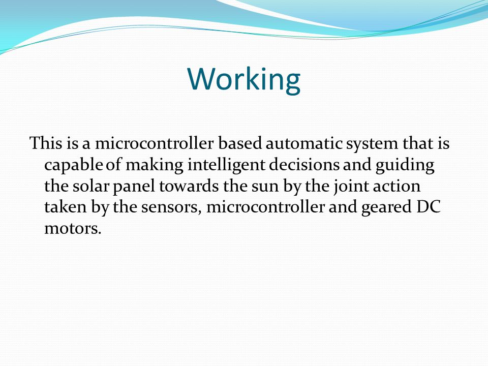 Working This is a microcontroller based automatic system that is capable of making intelligent decisions and guiding the solar panel towards the sun by the joint action taken by the sensors, microcontroller and geared DC motors.